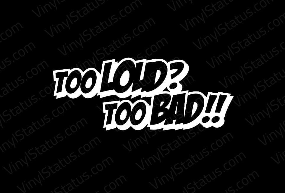 Too Loud Too Bad Sticker Premium Quality Vinyl Status