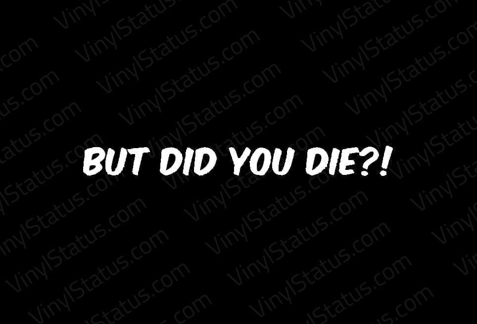 But Did You Die Decal Premium Quality Vinyl Status